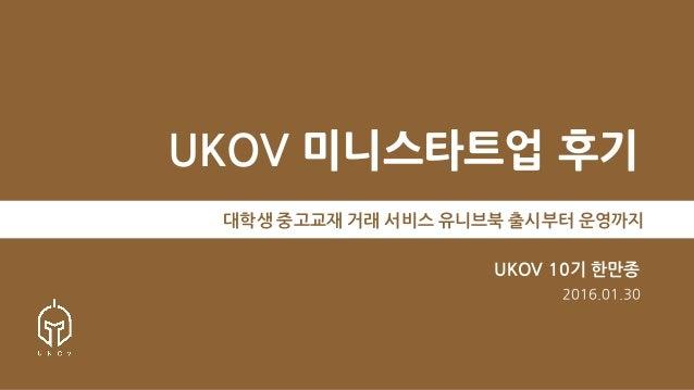UKOV 미니스타트업 후기 대학생 중고교재 거래 서비스 유니브북 출시부터 운영까지 UKOV 10기 한만종 2016.01.30