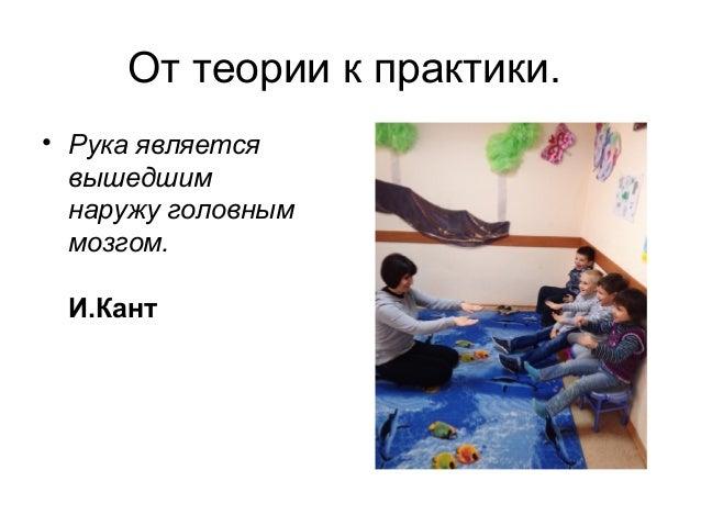 От теории к практики. • Рука является вышедшим наружу головным мозгом. И.Кант