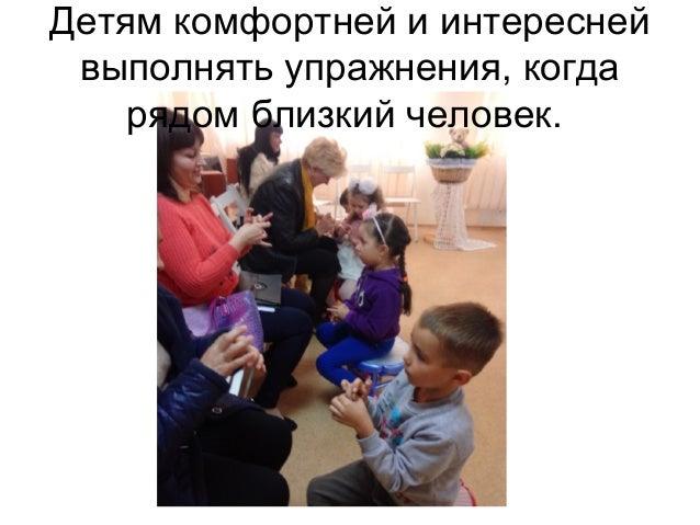 Детям комфортней и интересней выполнять упражнения, когда рядом близкий человек.