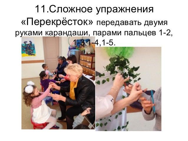11.Сложное упражнения «Перекрёсток» передавать двумя руками карандаши, парами пальцев 1-2, 1-3,1-4,1-5.