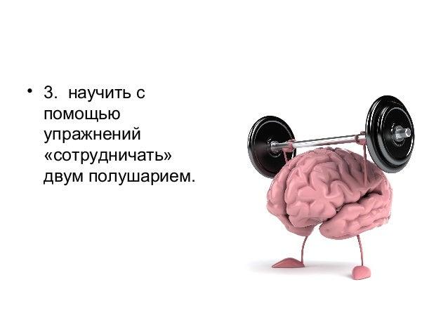 • 3. научить с помощью упражнений «сотрудничать» двум полушарием.