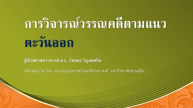 การวิจารณ์วรรณคดีตามแนว ตะวันออก ผู้ช่วยศาสตราจารย์ ดร. วัชรพล วิบูลยศริน หลักสูตรภาษาไทย คณะมนุษยศาสตร์และสังคมศาสตร์ มหา...