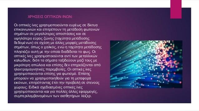 Οι οπτικές ίνες χρησιμοποιούνται ευρέως σε δίκτυα επικοινωνιών και επιτρέπουν τη μετάδοση φωτεινών σημάτων σε μεγαλύτερες ...