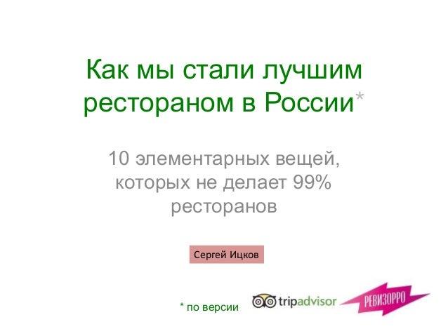 Как мы стали лучшим рестораном в России* 10 элементарных вещей, которых не делает 99% ресторанов * по версии Сергей Ицков