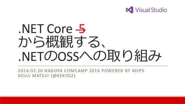 .NET Core 5 から概観する、 .NETのOSSへの取り組み 2016.02.20 NAGOYA COMCAMP 2016 POWERED BY MVPS KOUJI MATSUI (@KEKYO2)