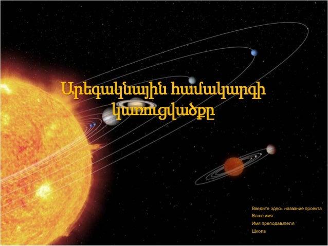 Արեգակնային համակարգի կառուցվածքը Введите здесь название проекта Ваше имя Имя преподавателя Школа