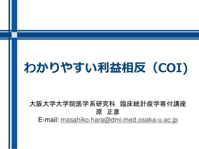 わかりやすい利益相反(COI) 大阪大学大学院医学系研究科 臨床統計疫学寄付講座 原 正彦 E-mail: masahiko.hara@dmi.med.osaka-u.ac.jp