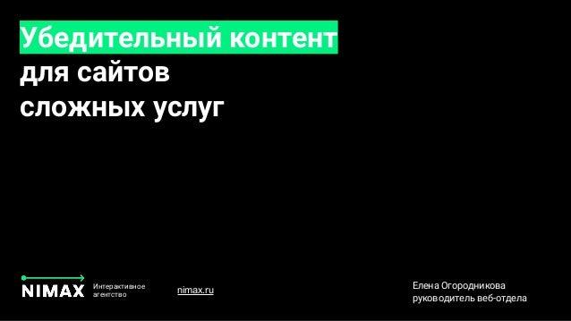 Убедительный контент для сайтов сложных услуг Интерактивное агентство Елена Огородникова руководитель веб-отдела nimax.ru