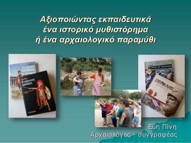 Αξιοποιώντας εκπαιδευτικά ένα ιστορικό μυθιστόρημα ή ένα αρχαιολογικό παραμύθι Εύη Πίνη Αρχαιολόγος - συγγραφέας