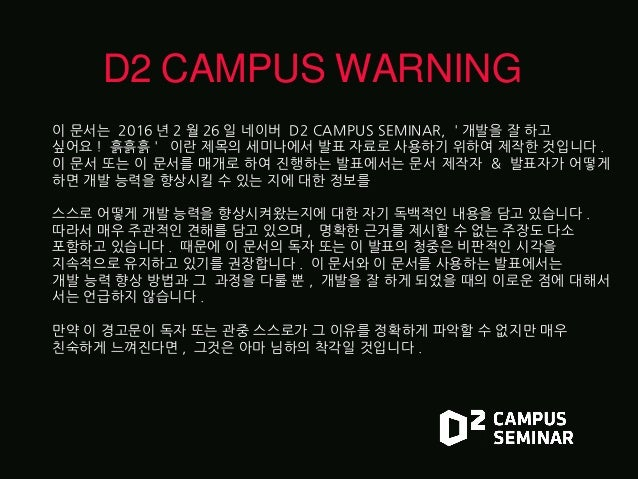 D2 CAMPUS WARNING 이 문서는 2016 년 2 월 26 일 네이버 D2 CAMPUS SEMINAR, ' 개발을 잘 하고 싶어요 ! 흙흙흙 ' 이란 제목의 세미나에서 발표 자료로 사용하기 위하여 제작한 것입니...