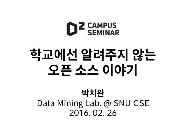 학교에선 알려주지 않는 오픈 소스 이야기 박치완 Data Mining Lab. @ SNU CSE 2016. 02. 26