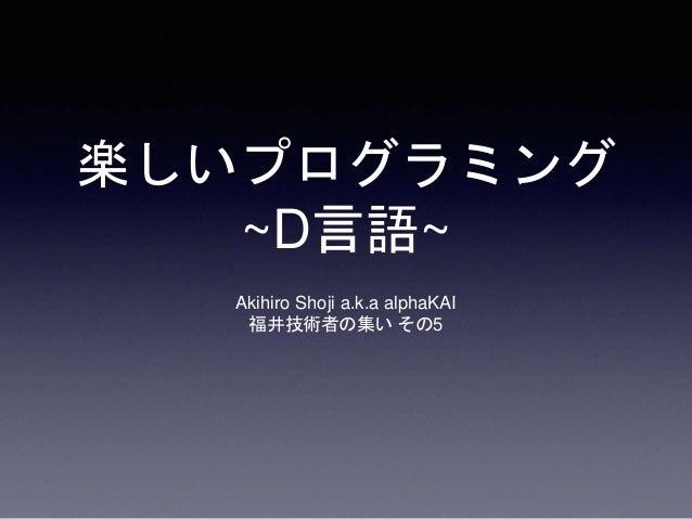 楽しいプログラミング ~D言語~ Akihiro Shoji a.k.a alphaKAI 福井技術者の集い その5