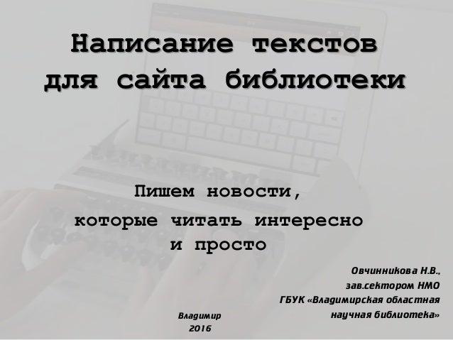 Написание текстов для сайта библиотеки Пишем новости, которые читать интересно и просто Овчинникова Н.В., зав.сектором НМО...
