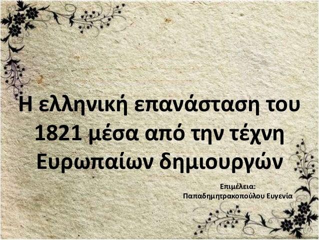 Επιμέλεια: Παπαδημητρακοπούλου Ευγενία Η ελληνική επανάσταση του 1821 μέσα από την τέχνη Ευρωπαίων δημιουργών