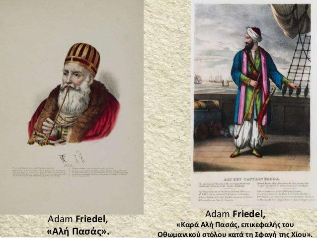 Adam Friedel, «Αλή Πασάς». Adam Friedel, «Καρά Αλή Πασάς, επικεφαλής του Οθωμανικού στόλου κατά τη Σφαγή της Χίου».