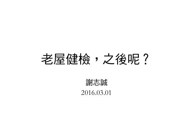 老屋健檢,之後呢? 謝志誠 2016.03.01