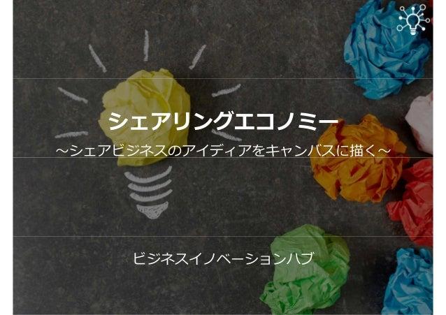 シェアリングエコノミー 〜シェアビジネスのアイディアをキャンバスに描く〜 ビジネスイノベーションハブ