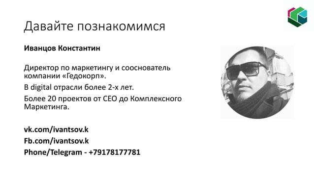 Давайте познакомимся Иванцов Константин Директор по маркетингу и сооснователь компании «Гедокорп». В digital отрасли более...