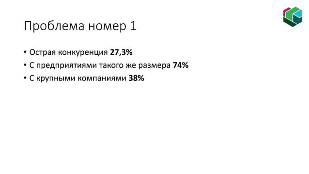 • Острая конкуренция 27,3% • С предприятиями такого же размера 74% • С крупными компаниями 38% Проблема номер 1