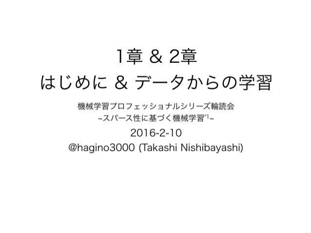 1章 & 2章 はじめに & データからの学習 機械学習プロフェッショナルシリーズ輪読会 ~スパース性に基づく機械学習*1~ 2016-2-10 @hagino3000 (Takashi Nishibayashi)