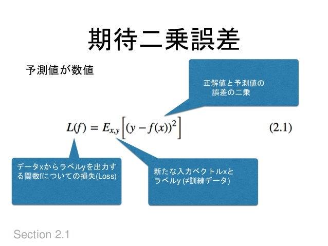 期待二乗誤差 Section 2.1 データxからラベルyを出力す る関数fについての損失(Loss) 新たな入力ベクトルxと ラベルy (≠訓練データ) 正解値と予測値の 誤差の二乗 予測値が数値
