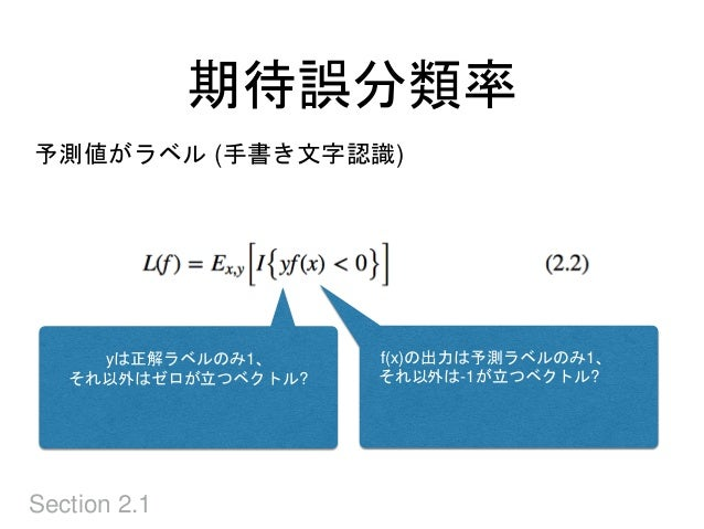 期待誤分類率 Section 2.1 予測値がラベル (手書き文字認識) f(x)の出力は予測ラベルのみ1、 それ以外は-1が立つベクトル? yは正解ラベルのみ1、 それ以外はゼロが立つベクトル?