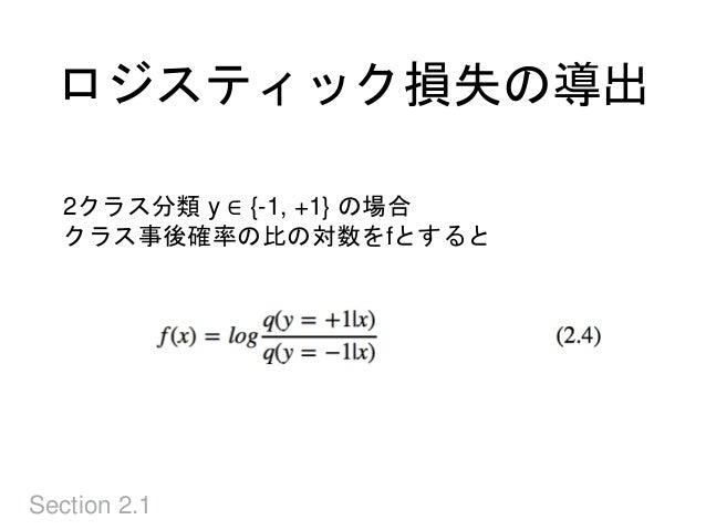 ロジスティック損失の導出 Section 2.1 2クラス分類 y ∈ {-1, +1} の場合 クラス事後確率の比の対数をfとすると
