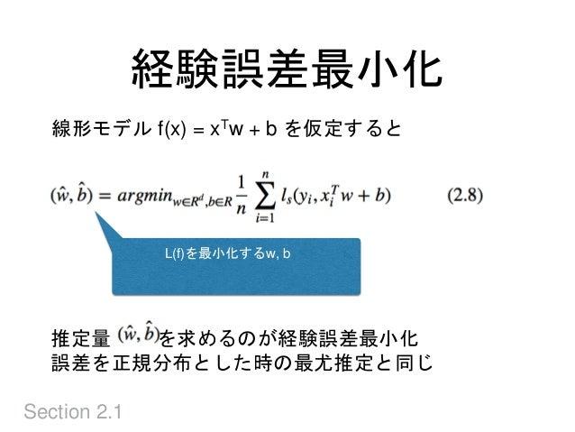 経験誤差最小化 Section 2.1 線形モデル f(x) = xTw + b を仮定すると L(f)を最小化するw, b 推定量 を求めるのが経験誤差最小化 誤差を正規分布とした時の最尤推定と同じ
