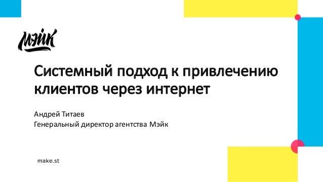АндрейТитаев ГенеральныйдиректорагентстваМэйк Системныйподходкпривлечению клиентовчерезинтернет