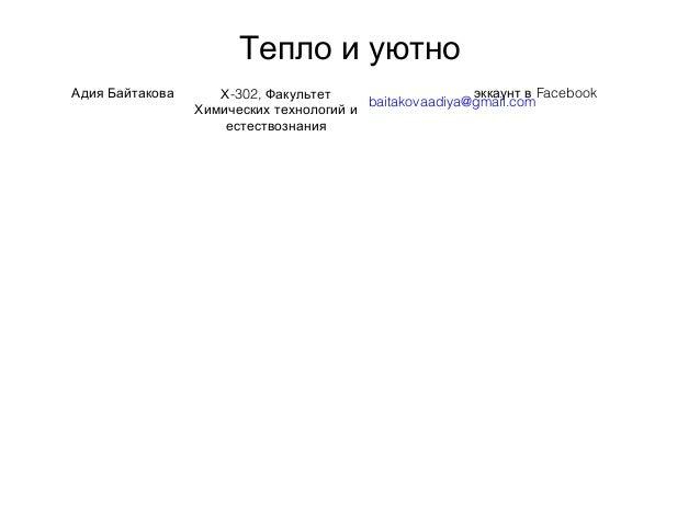 Тепло и уютно Адия Байтакова -302,Х Факультет Химических технологий и естествознания baitakovaadiya@gmail.com Facebookэкка...