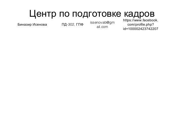 Центр по подготовке кадров Биназир Исенова -302,ПД ГПФ issenovab@gm ail.com https://www.facebook. com/profile.php? id=1000...