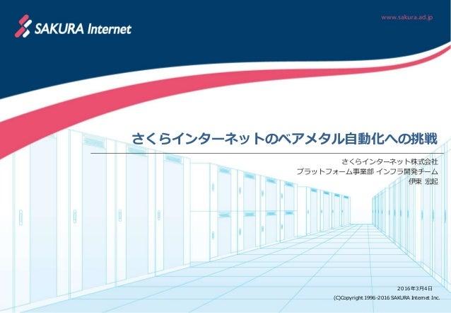 (C)Copyright 1996-2016 SAKURA Internet Inc. さくらインターネットのベアメタル自動化への挑戦 さくらインターネット株式会社 プラットフォーム事業部 インフラ開発チーム 伊東 宏起 2016年3月4日