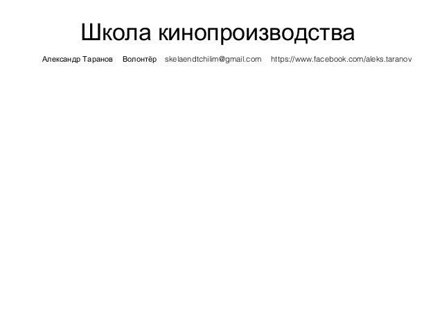 Школа кинопроизводства Александр Таранов Волонтёр skelaendtchilim@gmail.com https://www.facebook.com/aleks.taranov