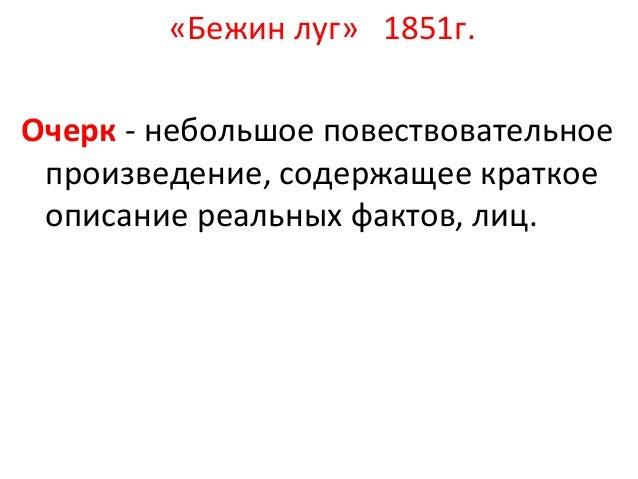 «Бежин луг» 1851г. Очерк - небольшое повествовательное произведение, содержащее краткое описание реальных фактов, лиц.