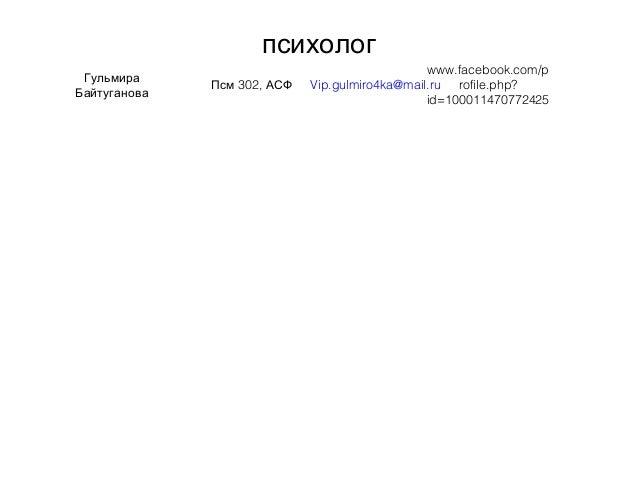 психолог Гульмира Байтуганова 302,Псм АСФ Vip.gulmiro4ka@mail.ru www.facebook.com/p rofile.php? id=100011470772425