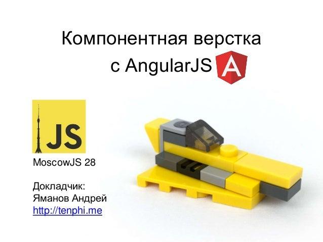 Компонентная верстка с AngularJS MoscowJS 28 Докладчик: Яманов Андрей http://tenphi.me