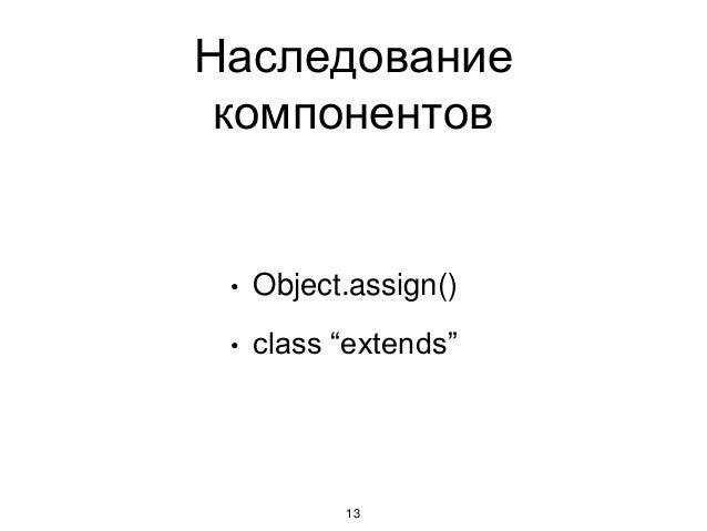"Наследование компонентов 13 • Object.assign() • class ""extends"""