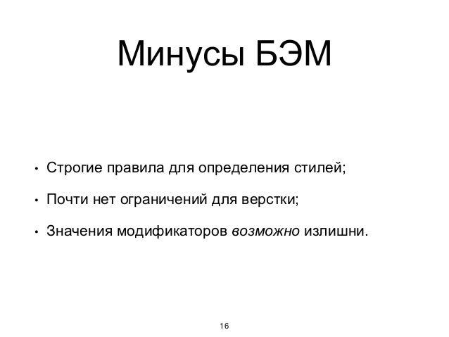 Минусы БЭМ 16 • Строгие правила для определения стилей; • Почти нет ограничений для верстки; • Значения модификаторов возм...