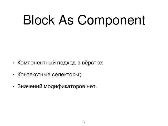 Block As Component 17 • Компонентный подход в вёрстке; • Контекстные селекторы; • Значений модификаторов нет.