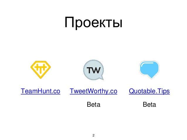 Проекты 2 TeamHunt.co TweetWorthy.co Quotable.Tips Beta Beta