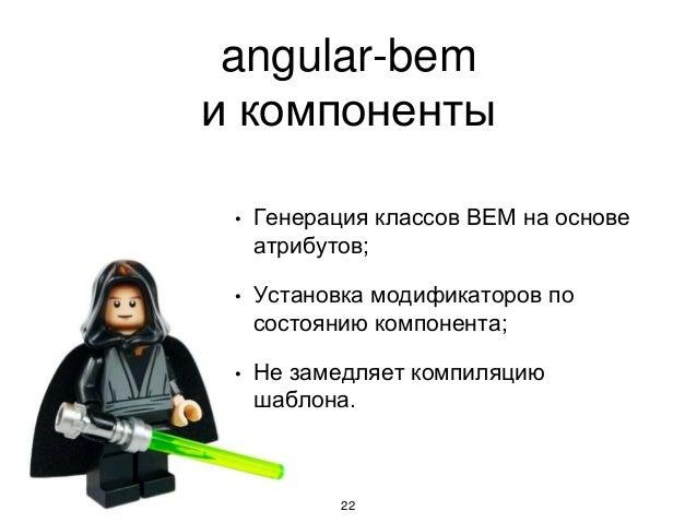angular-bem и компоненты 22 • Генерация классов BEM на основе атрибутов; • Установка модификаторов по состоянию компонента...