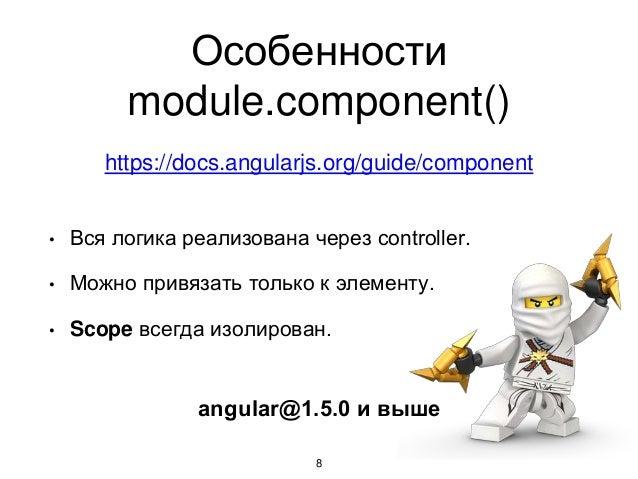 Особенности module.component() 8 • Вся логика реализована через controller. • Можно привязать только к элементу. • Scope в...