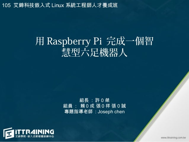 用 Raspberry Pi 完成一個智 慧型六足機器人 組長 : 許 0 桀 組員 : 賴 0 成 張 0 祥 張 0 誠 專題指導老師 : Joseph chen 105 艾鍗科技嵌入式 Linux 系統工程師人才養成班