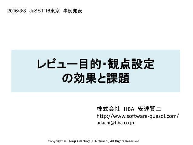 レビュー目的・観点設定 の効果と課題 2016/3/8 JaSST'16東京 事例発表 Copyright © Kenji Adachi@HBA Quasol, All Rights Reserved