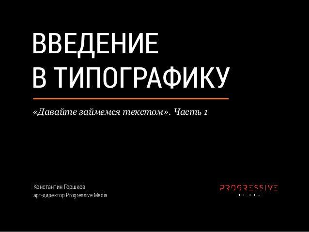 ВВЕДЕНИЕ В ТИПОГРАФИКУ Константин Горшков арт-директор Progressive Media «Давайте займемся текстом». Часть 1