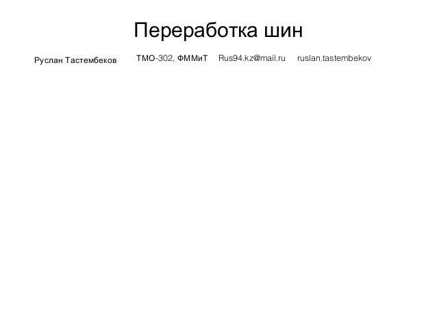 Переработка шин Руслан Тастембеков -302,ТМО ФММиТ Rus94.kz@mail.ru ruslan.tastembekov