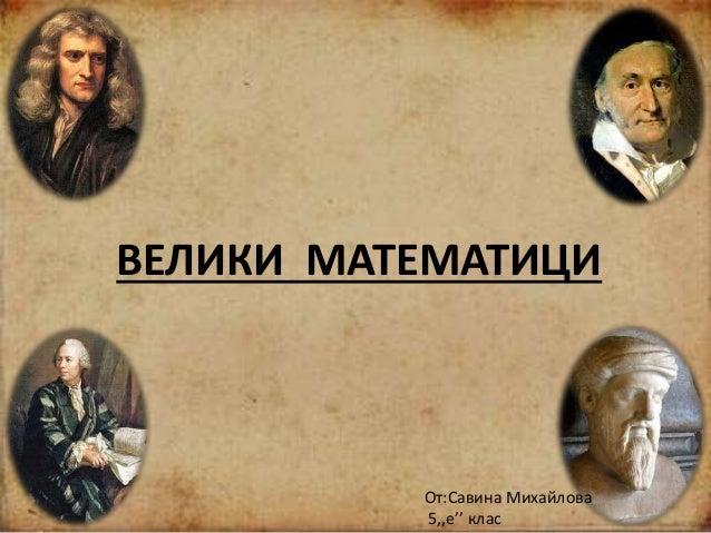о ВЕЛИКИ МАТЕМАТИЦИ От:Савина Михайлова 5,,е'' клас