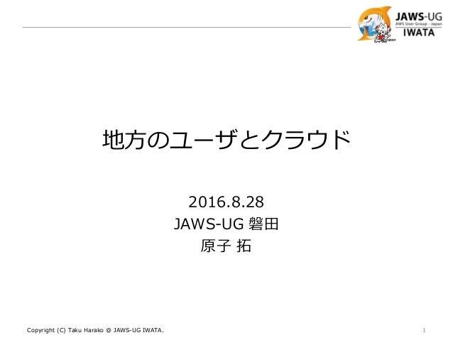 地方のユーザとクラウド 2016.8.28 JAWS-UG 磐田 原子 拓 Copyright (C) Taku Harako @ JAWS-UG IWATA. 1
