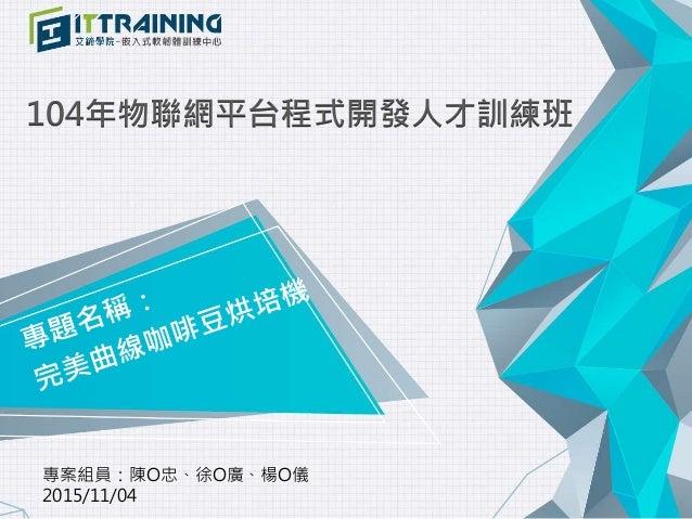104年物聯網平台程式開發人才訓練班 專案組員:陳O忠、徐O廣、楊O儀 2015/11/04