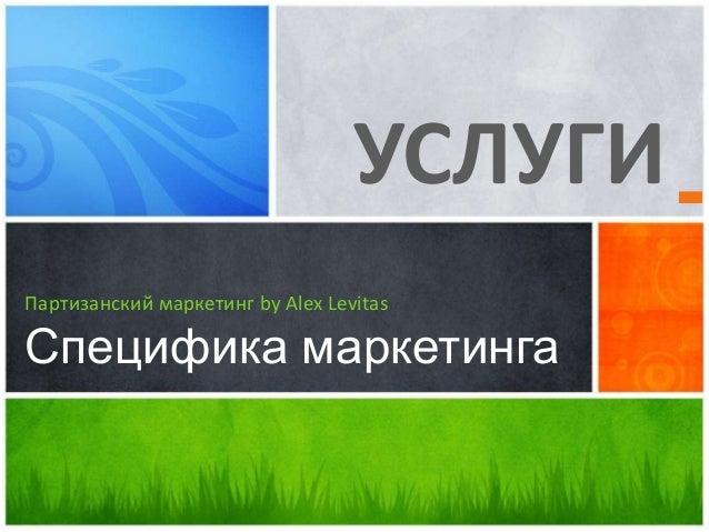 УСЛУГИ Партизанский маркетинг by Alex Levitas Специфика маркетинга